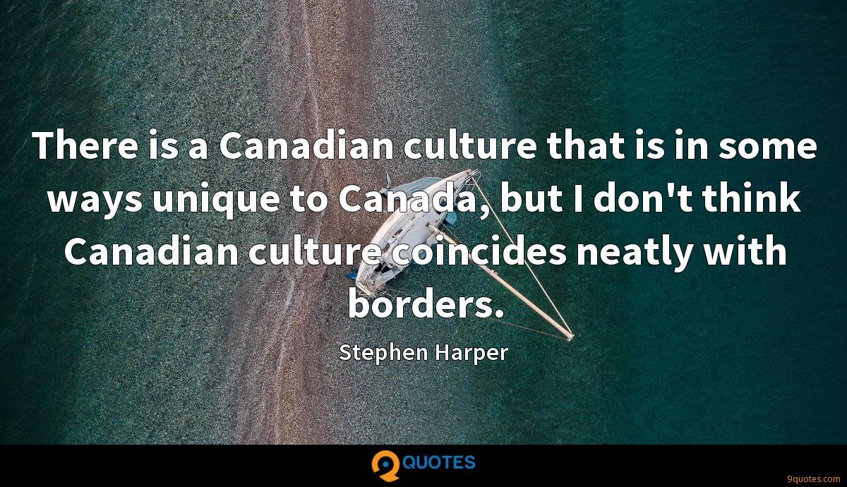 There is a Canadian culture that is in some ways unique to Canada, but I don't think Canadian culture coincides neatly with borders.