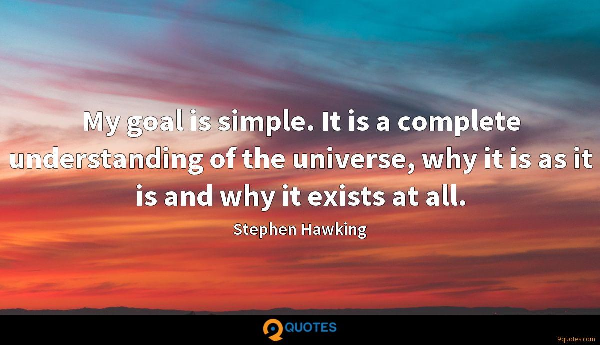 My goal is simple. It is a complete understanding of the universe, why it is as it is and why it exists at all.