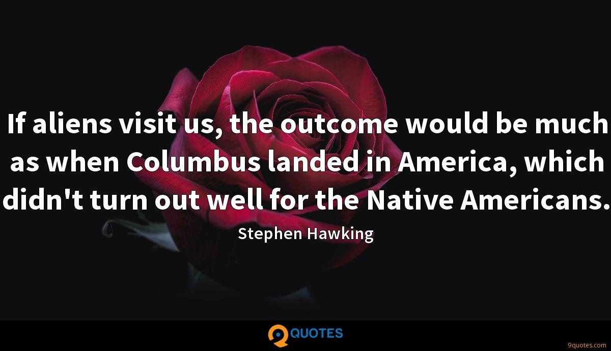 If aliens visit us, the outcome would be much as when Columbus landed in America, which didn't turn out well for the Native Americans.