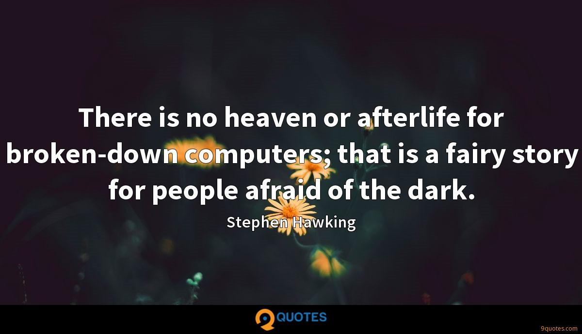 There is no heaven or afterlife for broken-down computers; that is a fairy story for people afraid of the dark.