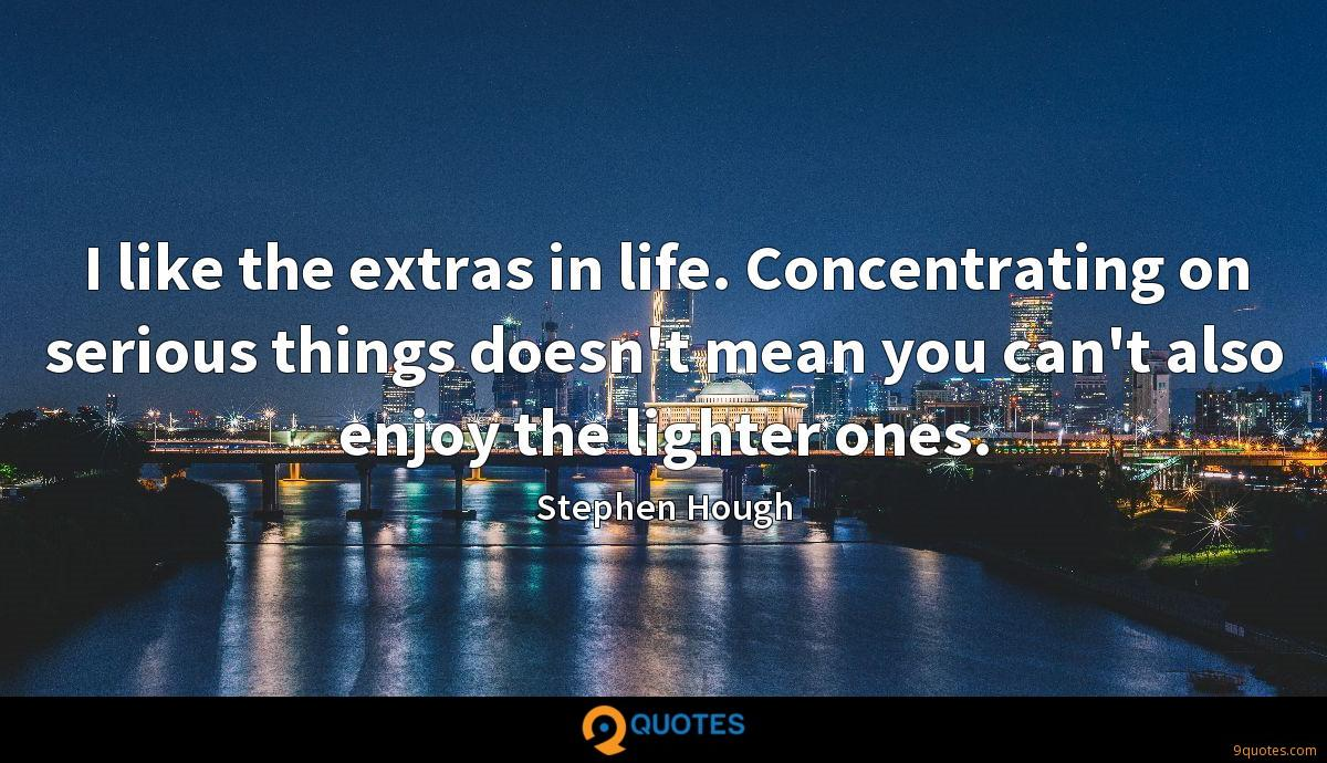 I like the extras in life. Concentrating on serious things doesn't mean you can't also enjoy the lighter ones.