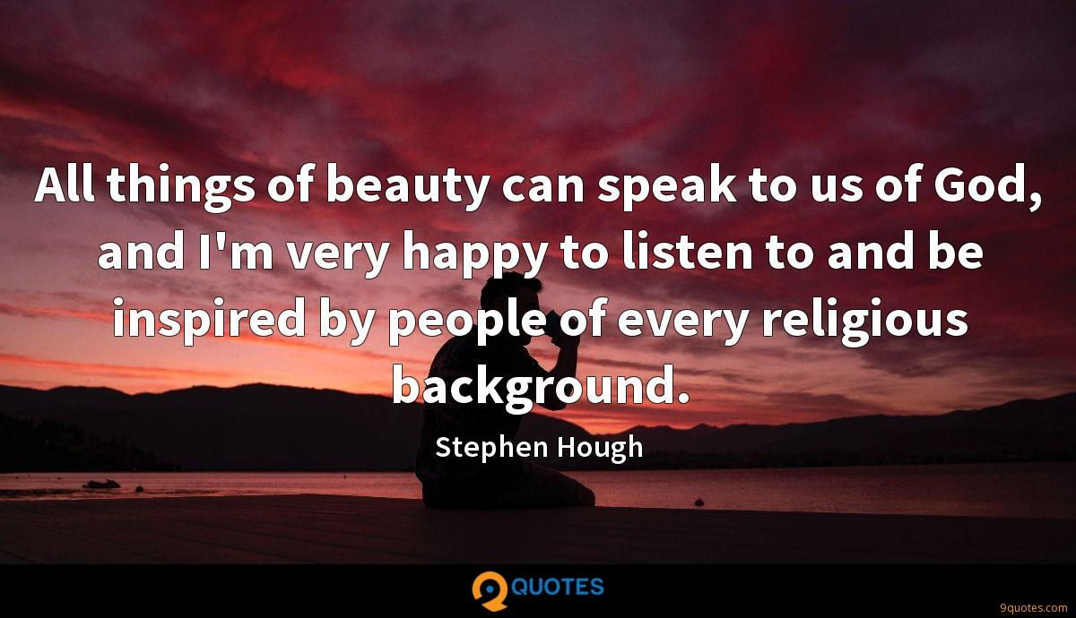 All things of beauty can speak to us of God, and I'm very happy to listen to and be inspired by people of every religious background.
