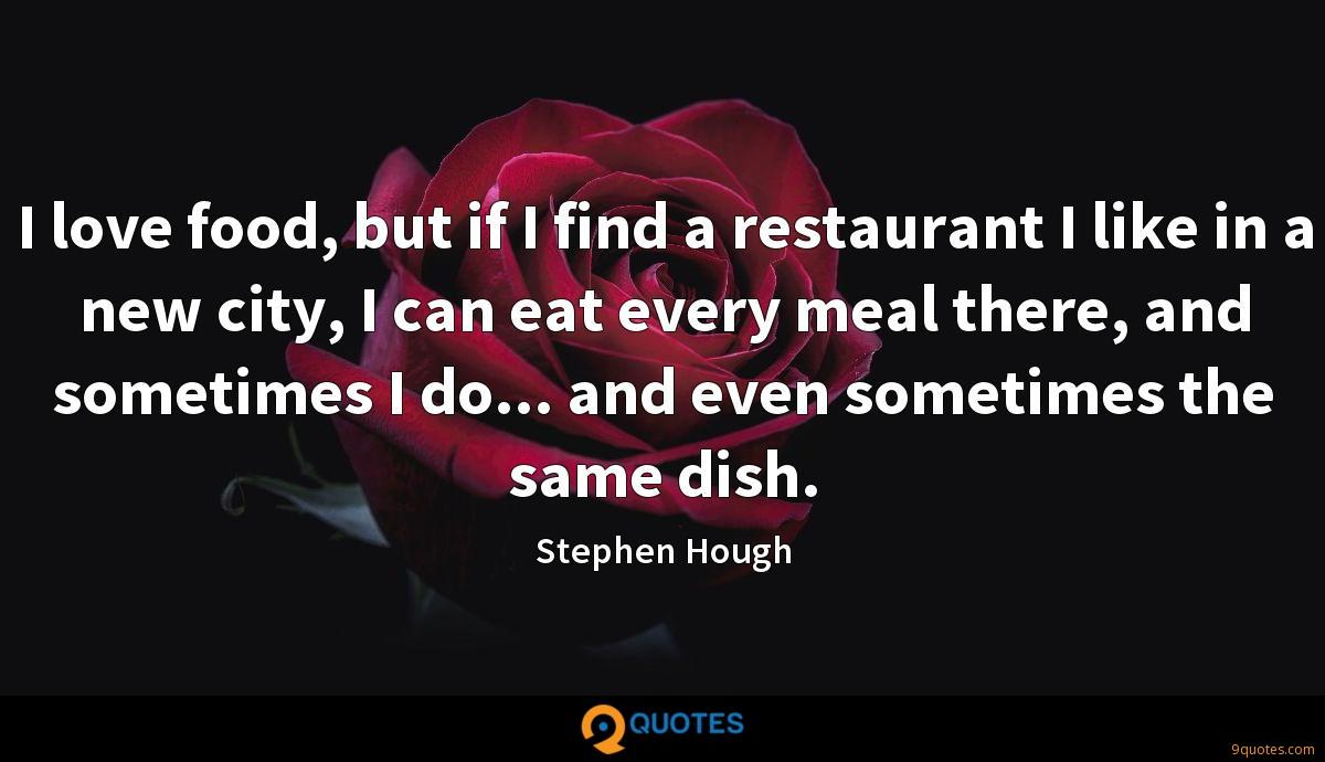 I love food, but if I find a restaurant I like in a new city, I can eat every meal there, and sometimes I do... and even sometimes the same dish.