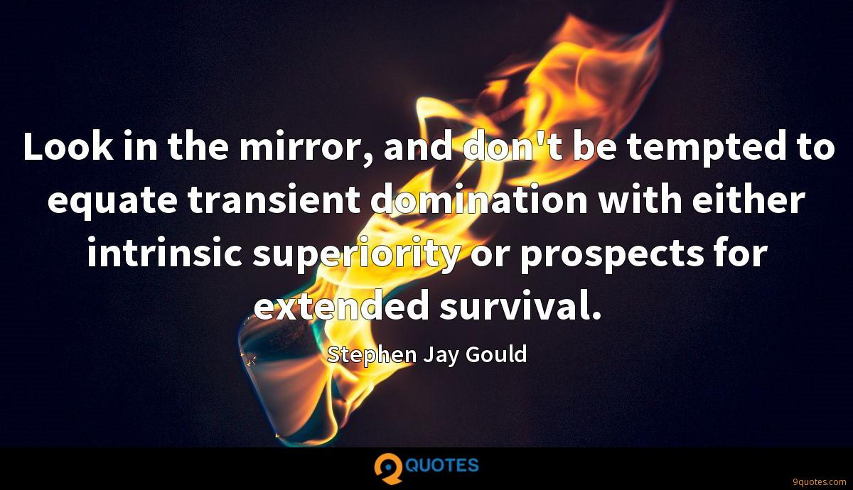 Look in the mirror, and don't be tempted to equate transient domination with either intrinsic superiority or prospects for extended survival.