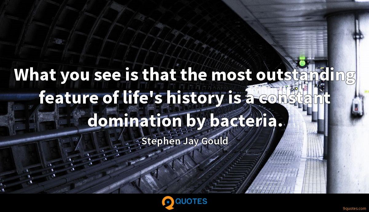 What you see is that the most outstanding feature of life's history is a constant domination by bacteria.