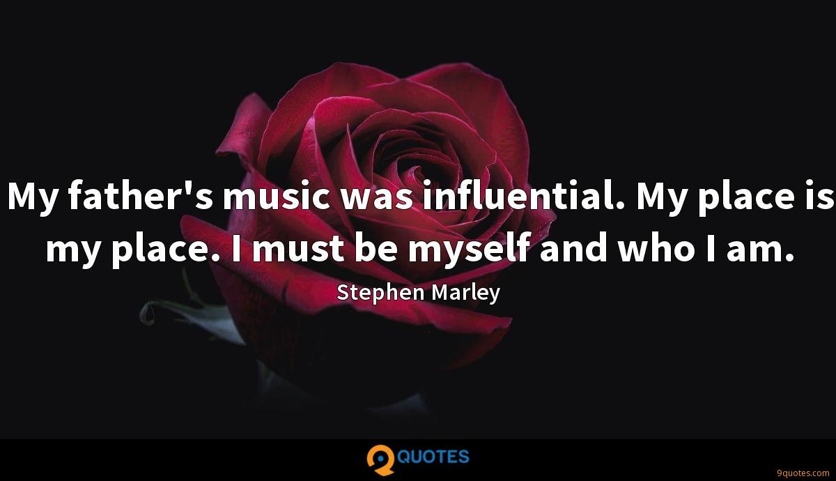 My father's music was influential. My place is my place. I must be myself and who I am.
