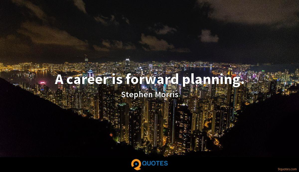 A career is forward planning.