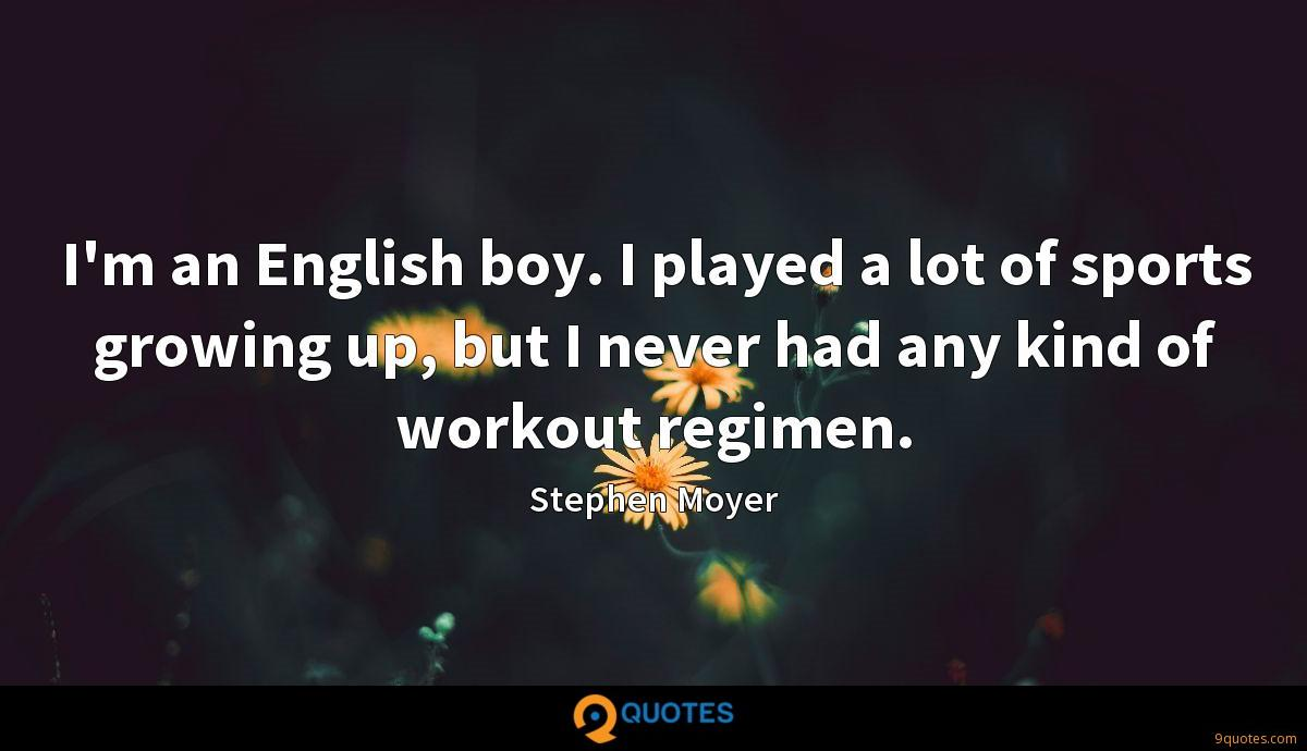 I'm an English boy. I played a lot of sports growing up, but I never had any kind of workout regimen.