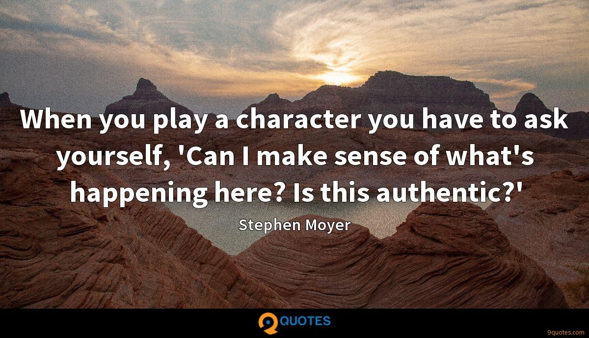 When you play a character you have to ask yourself, 'Can I make sense of what's happening here? Is this authentic?'