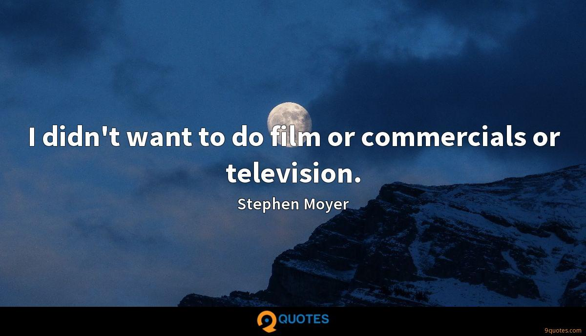 I didn't want to do film or commercials or television.