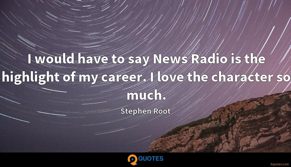 I would have to say News Radio is the highlight of my career. I love the character so much.