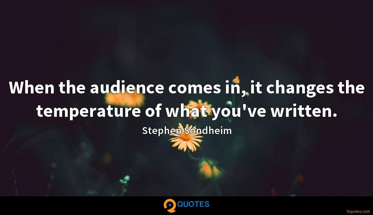 When the audience comes in, it changes the temperature of what you've written.