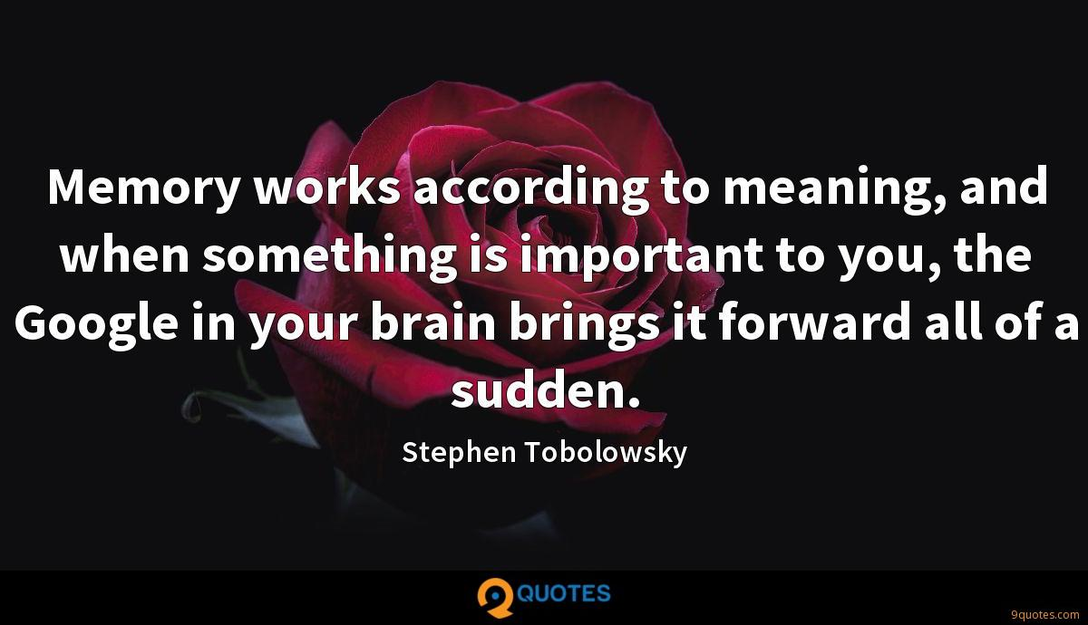 Memory works according to meaning, and when something is important to you, the Google in your brain brings it forward all of a sudden.