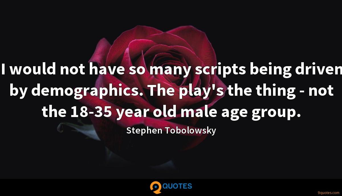 I would not have so many scripts being driven by demographics. The play's the thing - not the 18-35 year old male age group.