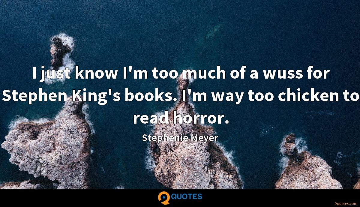 I just know I'm too much of a wuss for Stephen King's books. I'm way too chicken to read horror.