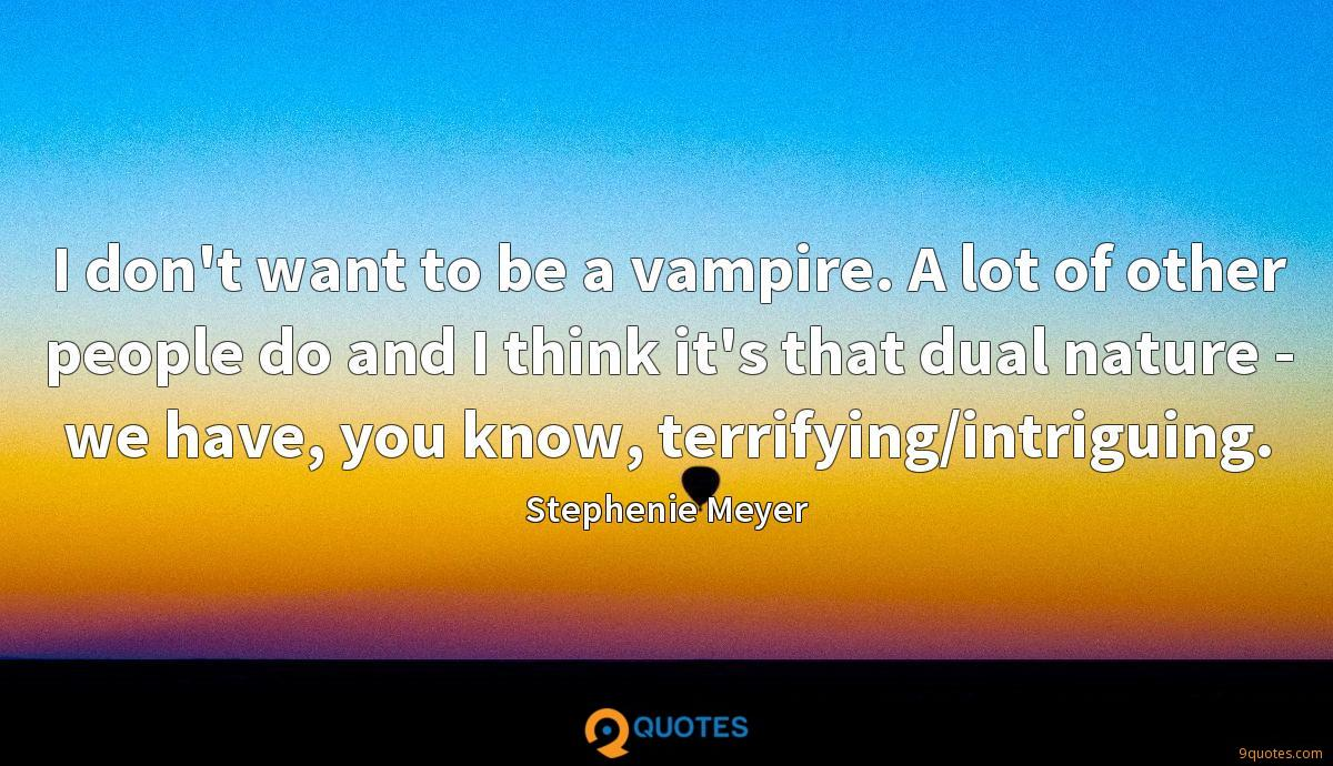I don't want to be a vampire. A lot of other people do and I think it's that dual nature - we have, you know, terrifying/intriguing.
