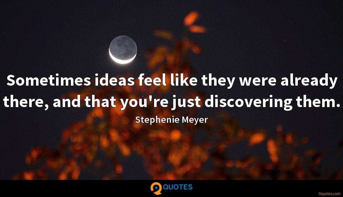 Sometimes ideas feel like they were already there, and that you're just discovering them.