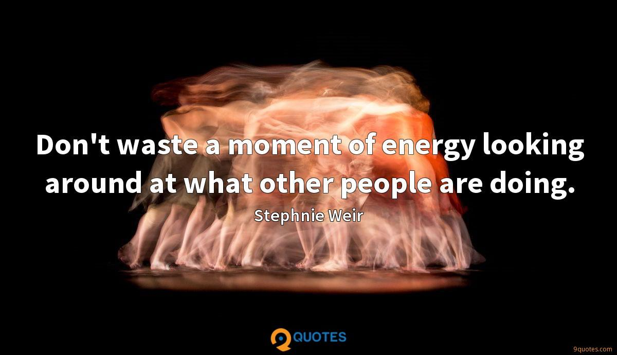 Don't waste a moment of energy looking around at what other people are doing.