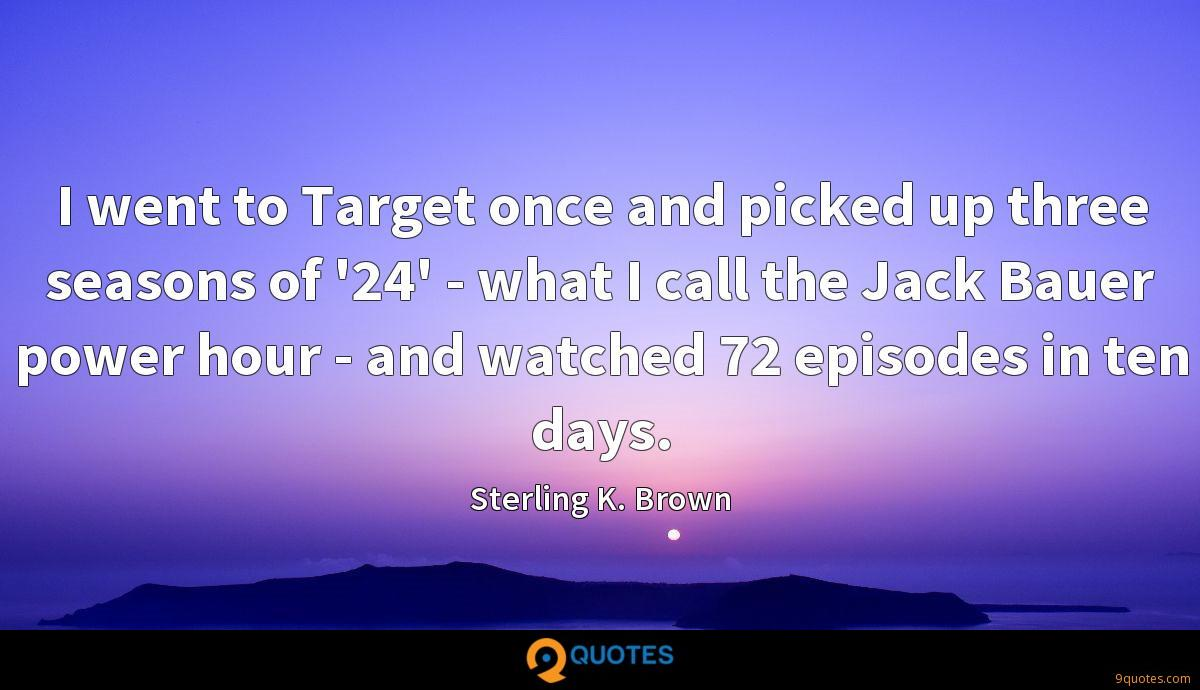 I went to Target once and picked up three seasons of '24' - what I call the Jack Bauer power hour - and watched 72 episodes in ten days.
