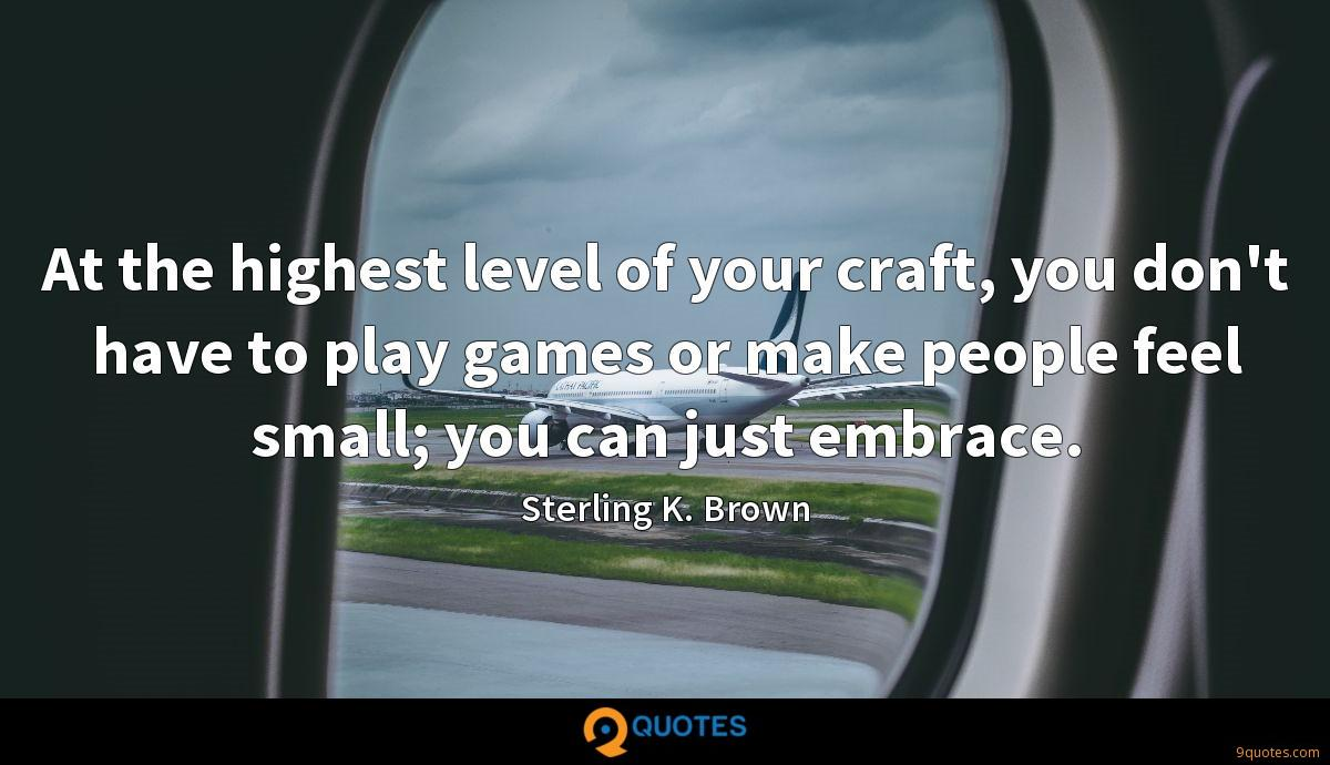 At the highest level of your craft, you don't have to play games or make people feel small; you can just embrace.
