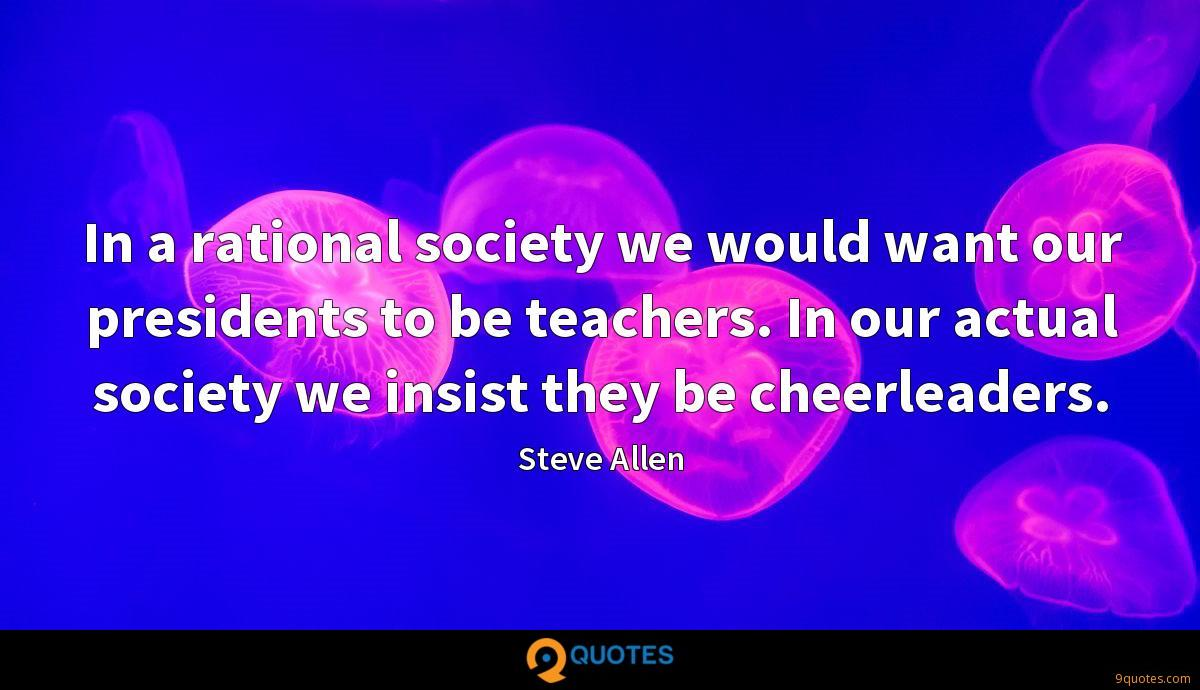 In a rational society we would want our presidents to be teachers. In our actual society we insist they be cheerleaders.