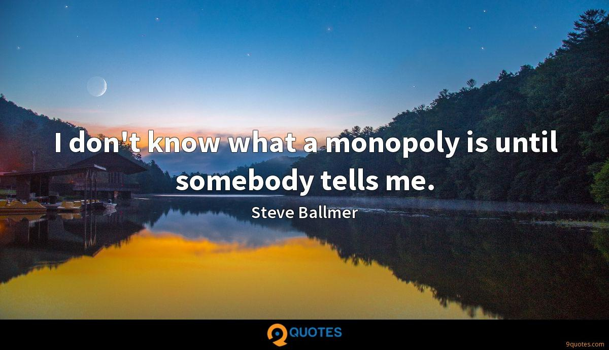 I don't know what a monopoly is until somebody tells me.