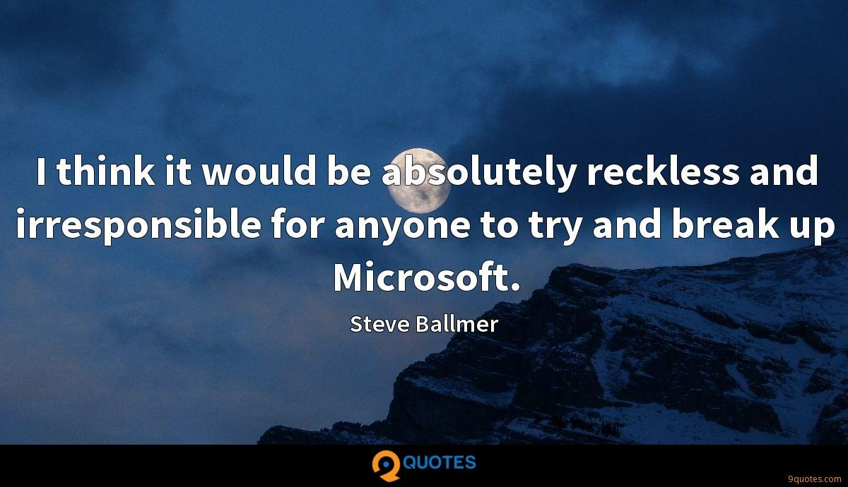 I think it would be absolutely reckless and irresponsible for anyone to try and break up Microsoft.