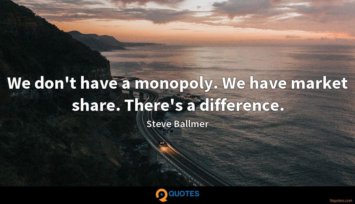 We don't have a monopoly. We have market share. There's a difference.