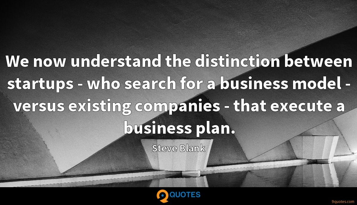We now understand the distinction between startups - who search for a business model - versus existing companies - that execute a business plan.