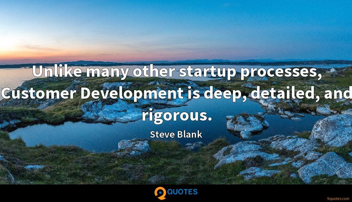 Unlike many other startup processes, Customer Development is deep, detailed, and rigorous.