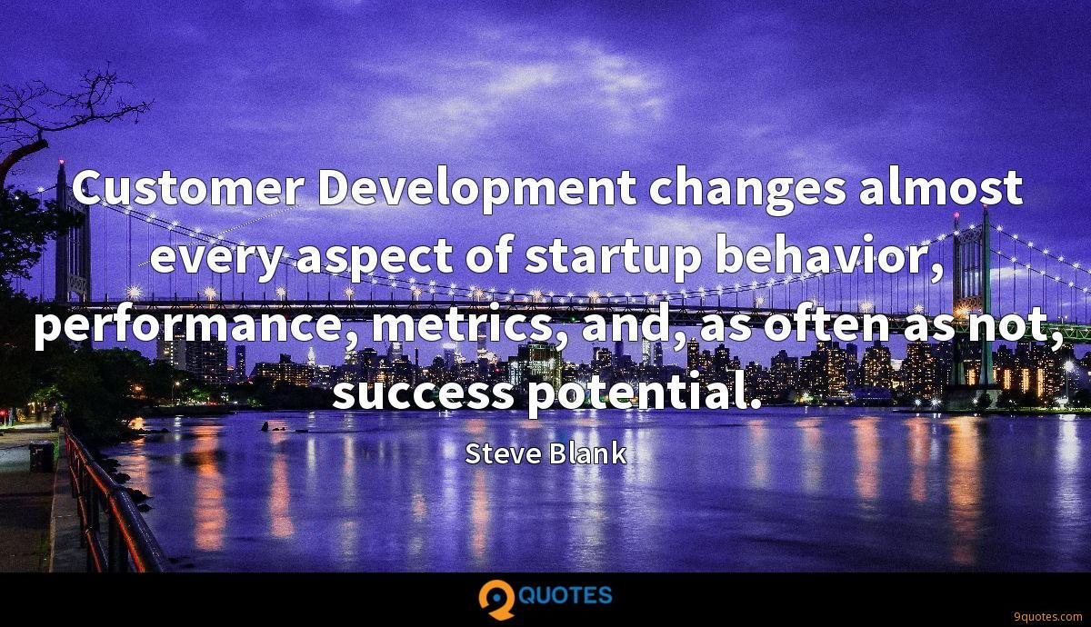 Customer Development changes almost every aspect of startup behavior, performance, metrics, and, as often as not, success potential.