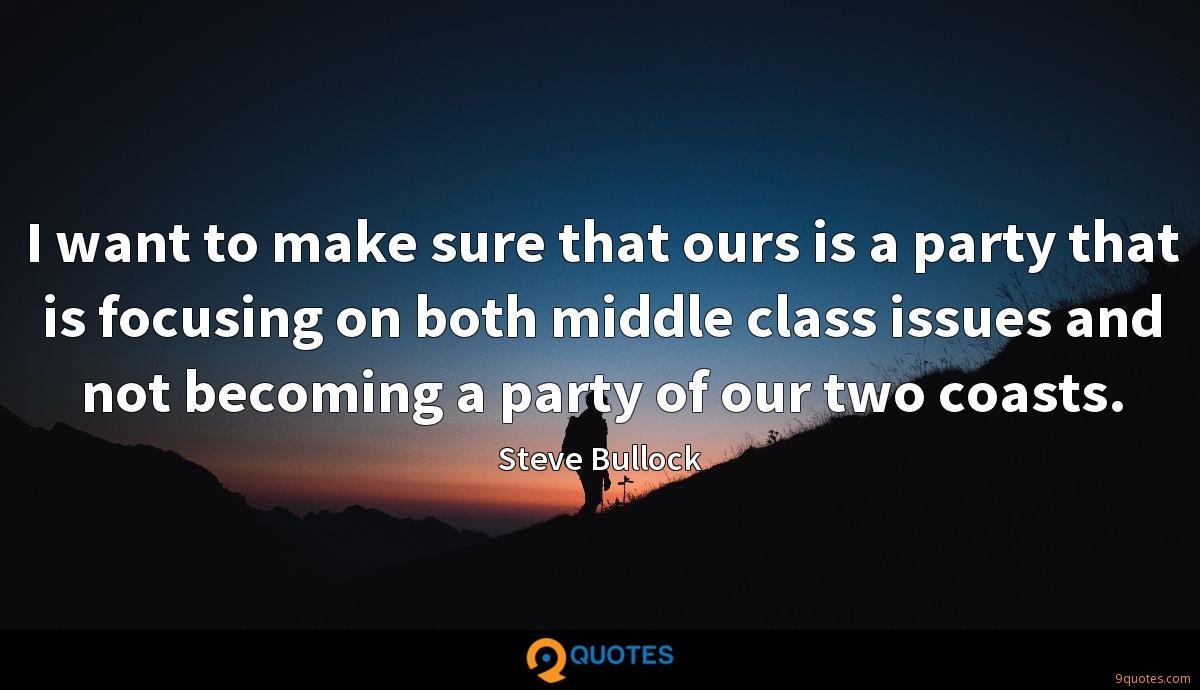 I want to make sure that ours is a party that is focusing on both middle class issues and not becoming a party of our two coasts.