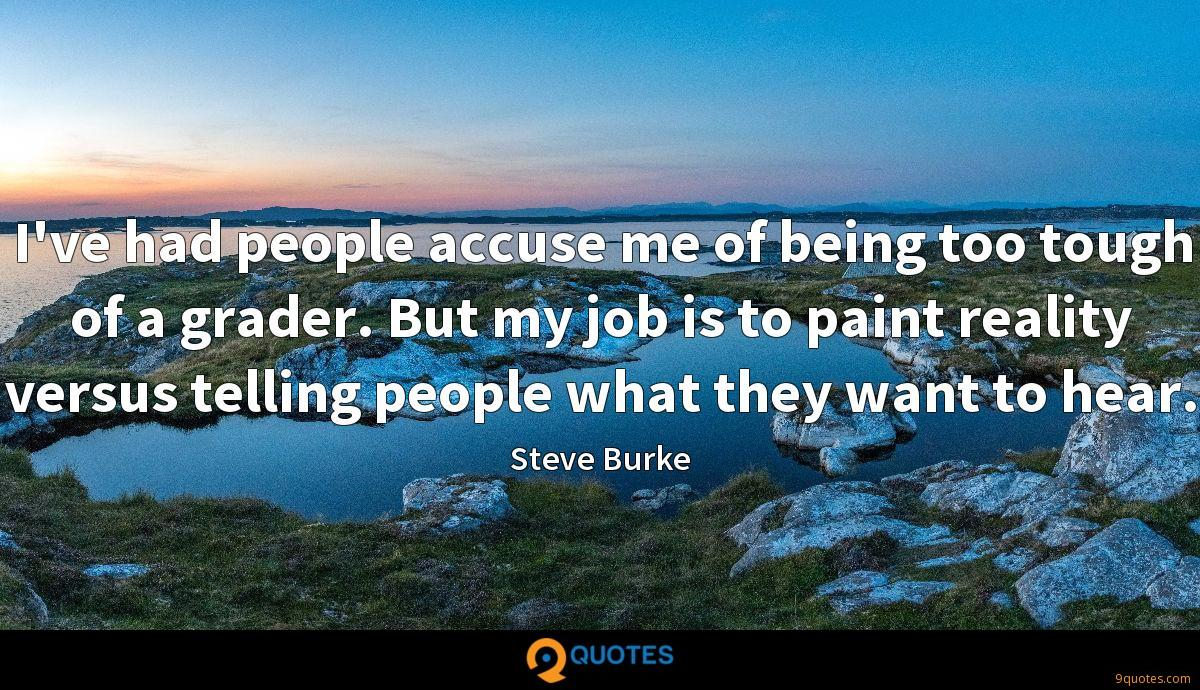 I've had people accuse me of being too tough of a grader. But my job is to paint reality versus telling people what they want to hear.