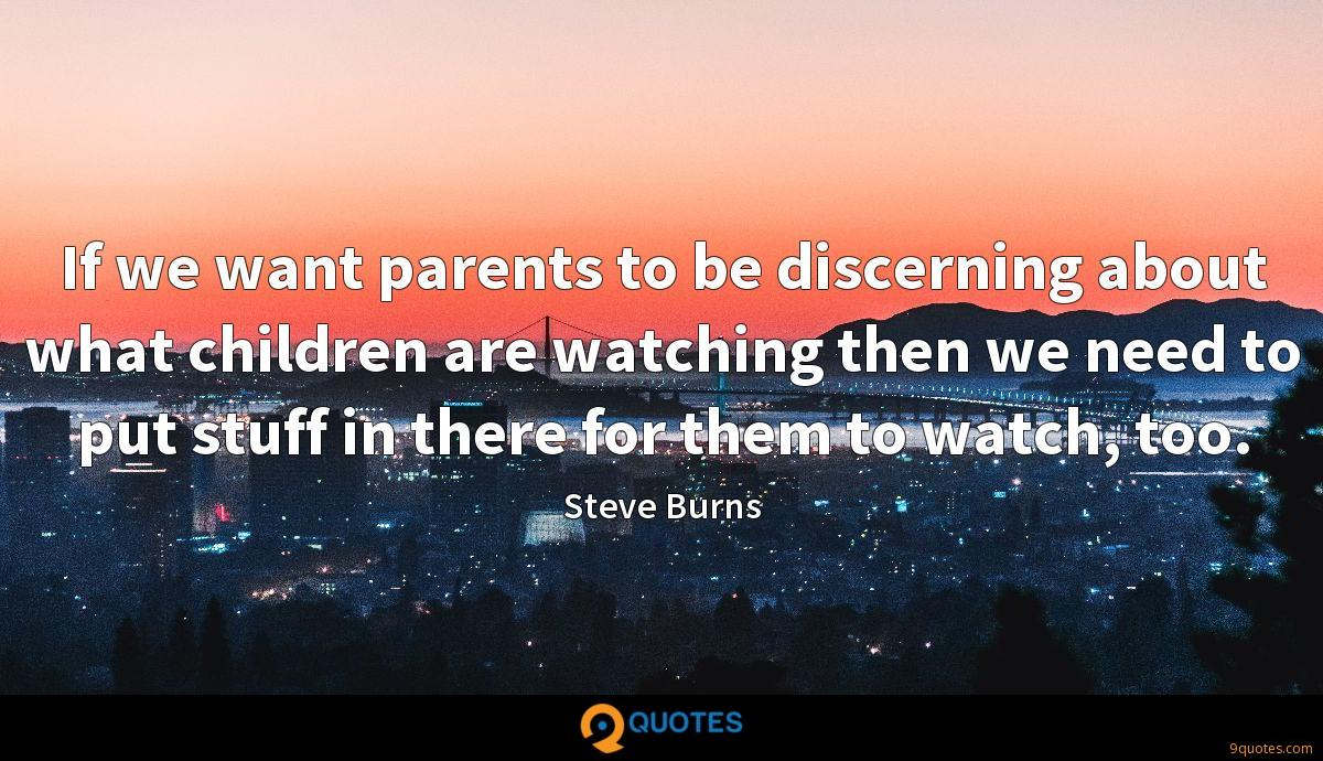 If we want parents to be discerning about what children are watching then we need to put stuff in there for them to watch, too.