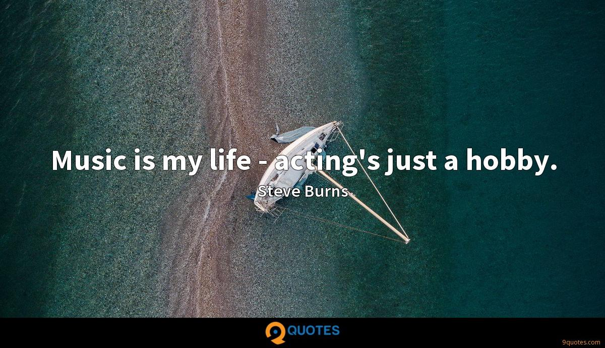 Music is my life - acting's just a hobby.