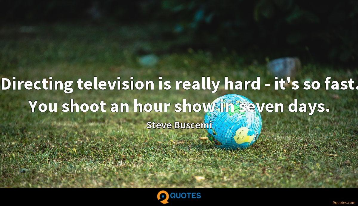 Directing television is really hard - it's so fast. You shoot an hour show in seven days.