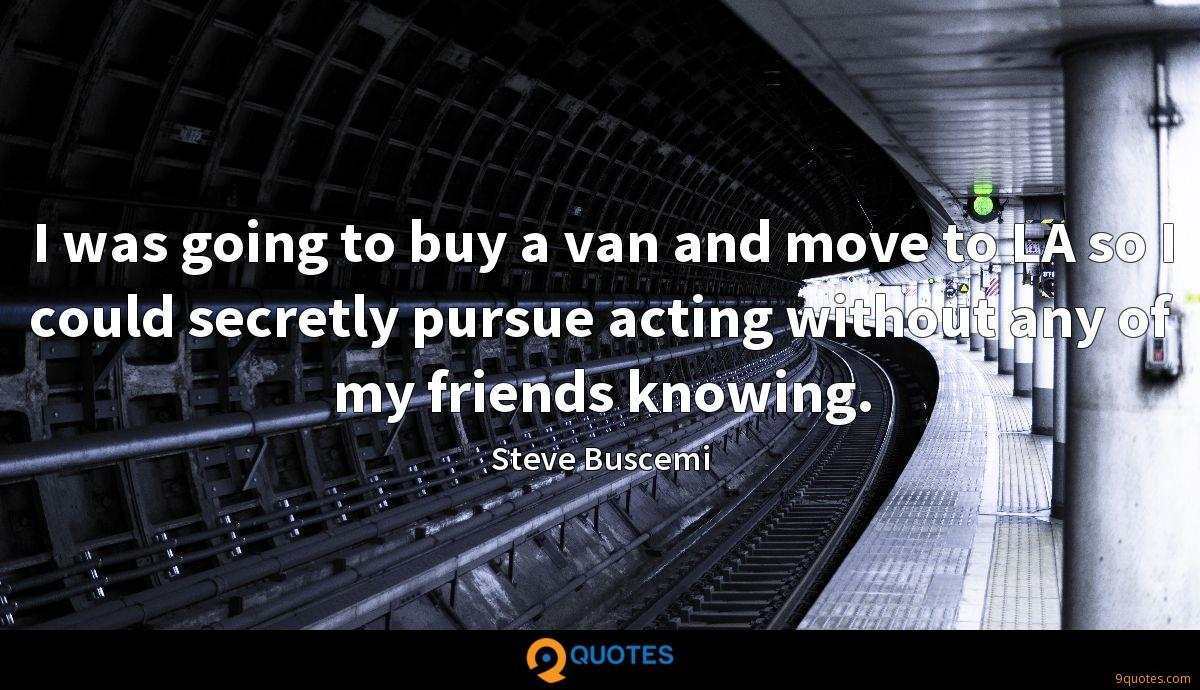 I was going to buy a van and move to LA so I could secretly pursue acting without any of my friends knowing.