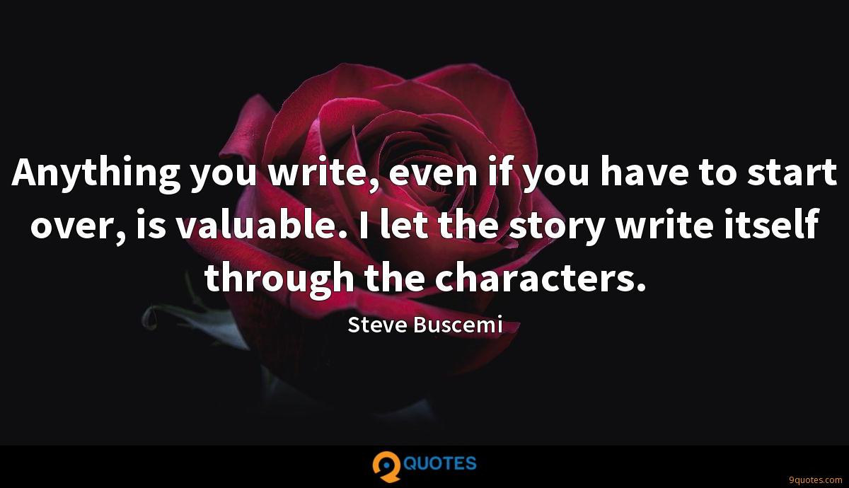 Anything you write, even if you have to start over, is valuable. I let the story write itself through the characters.