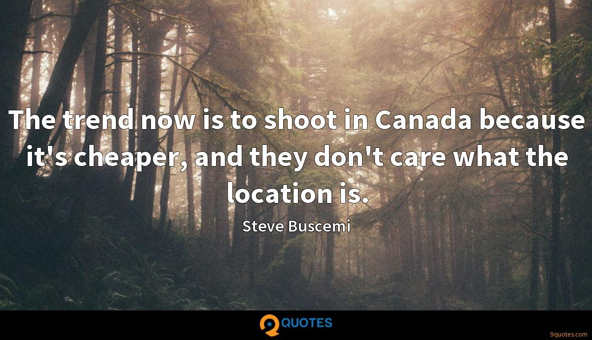 The trend now is to shoot in Canada because it's cheaper, and they don't care what the location is.