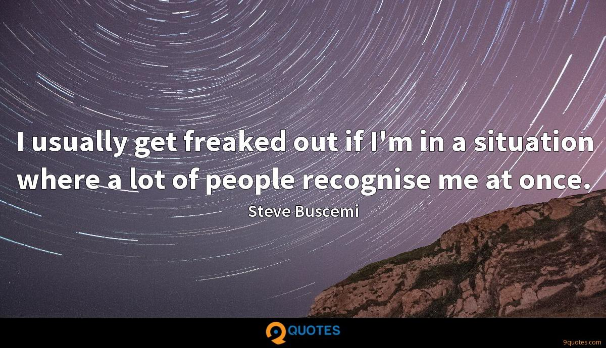 I usually get freaked out if I'm in a situation where a lot of people recognise me at once.