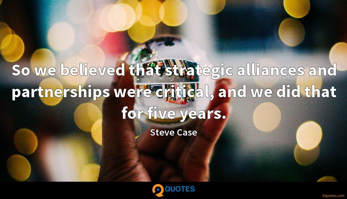 So we believed that strategic alliances and partnerships were critical, and we did that for five years.