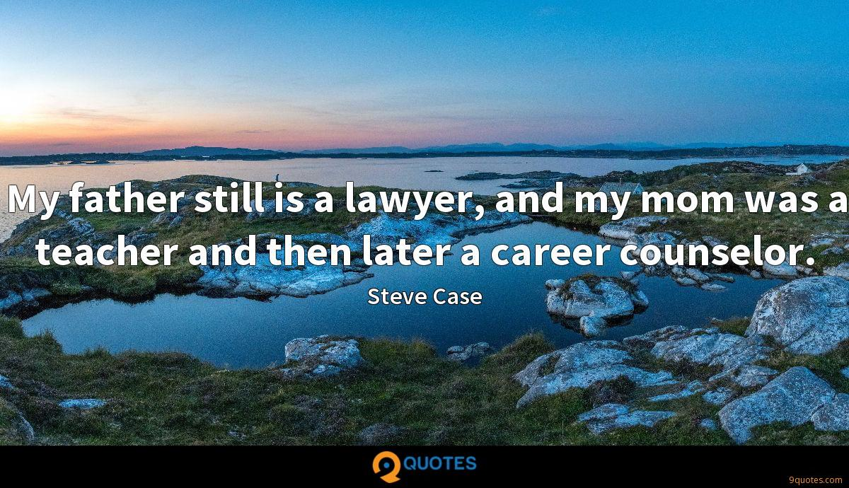 My father still is a lawyer, and my mom was a teacher and then later a career counselor.