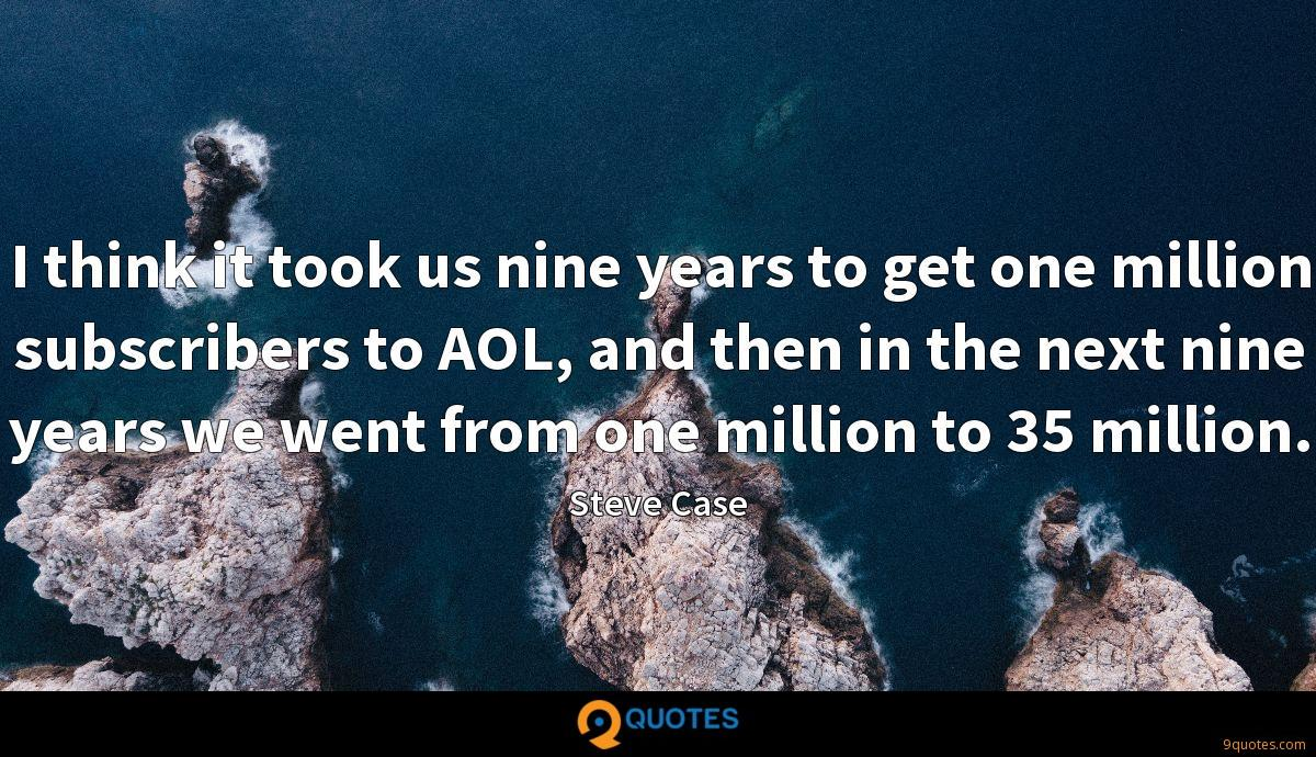 I think it took us nine years to get one million subscribers to AOL, and then in the next nine years we went from one million to 35 million.