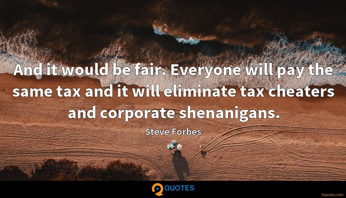 And it would be fair. Everyone will pay the same tax and it will eliminate tax cheaters and corporate shenanigans.