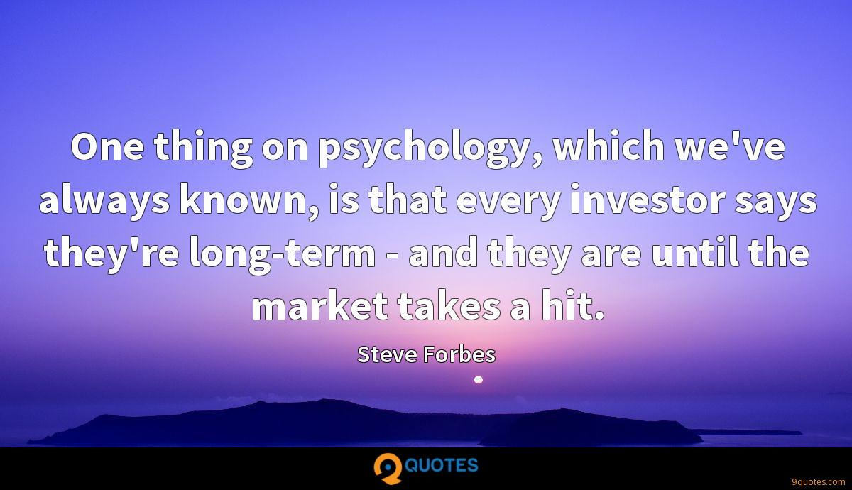 One thing on psychology, which we've always known, is that every investor says they're long-term - and they are until the market takes a hit.