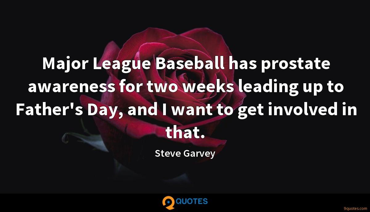 Major League Baseball has prostate awareness for two weeks leading up to Father's Day, and I want to get involved in that.