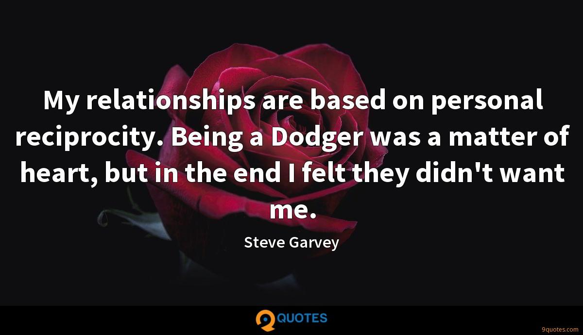 My relationships are based on personal reciprocity. Being a Dodger was a matter of heart, but in the end I felt they didn't want me.