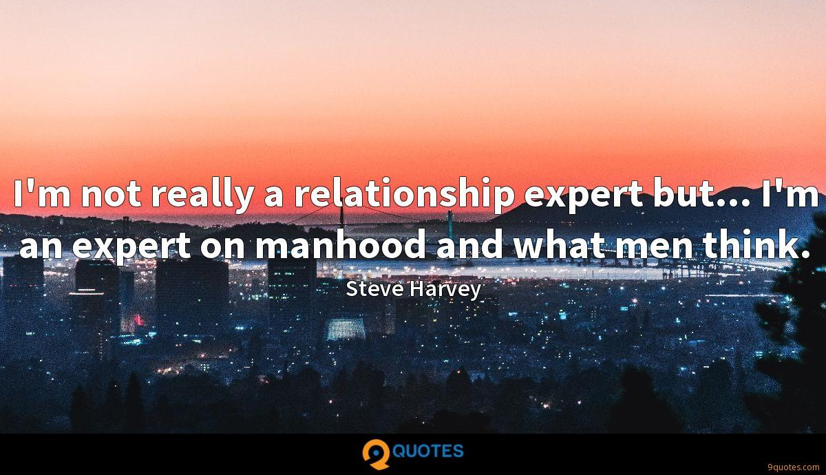 I'm not really a relationship expert but... I'm an expert on manhood and what men think.