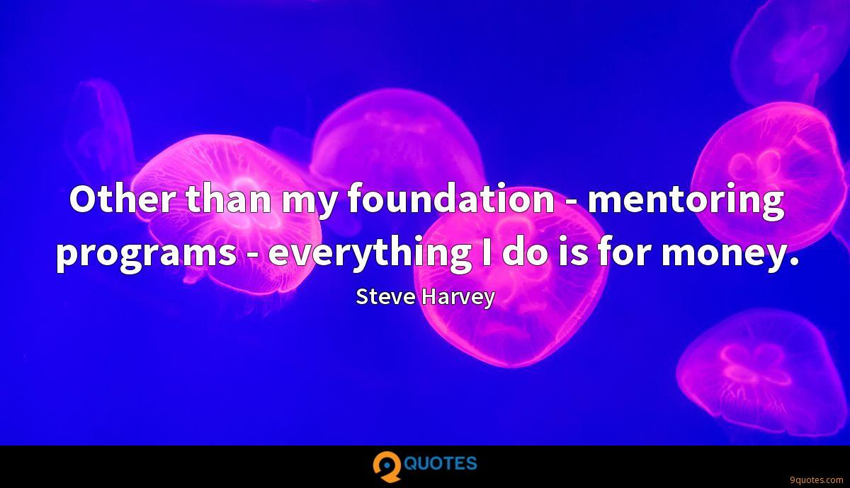 Other than my foundation - mentoring programs - everything I do is for money.