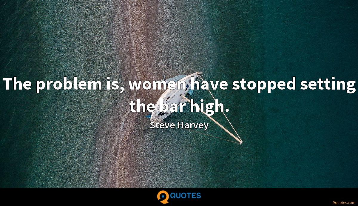 The problem is, women have stopped setting the bar high.